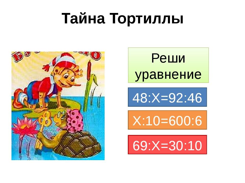 Тайна Тортиллы Реши уравнение 48:Х=92:46 Х:10=600:6 69:Х=30:10