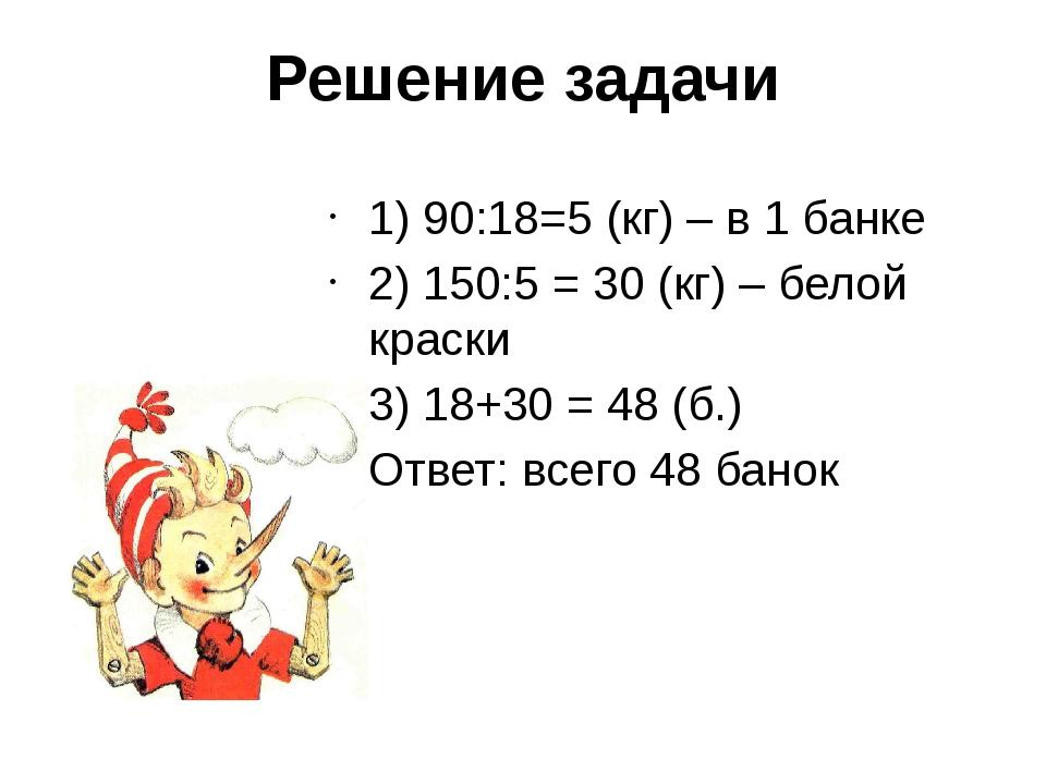 Решение задачи 1) 90:18=5 (кг) – в 1 банке 2) 150:5 = 30 (кг) – белой краски...