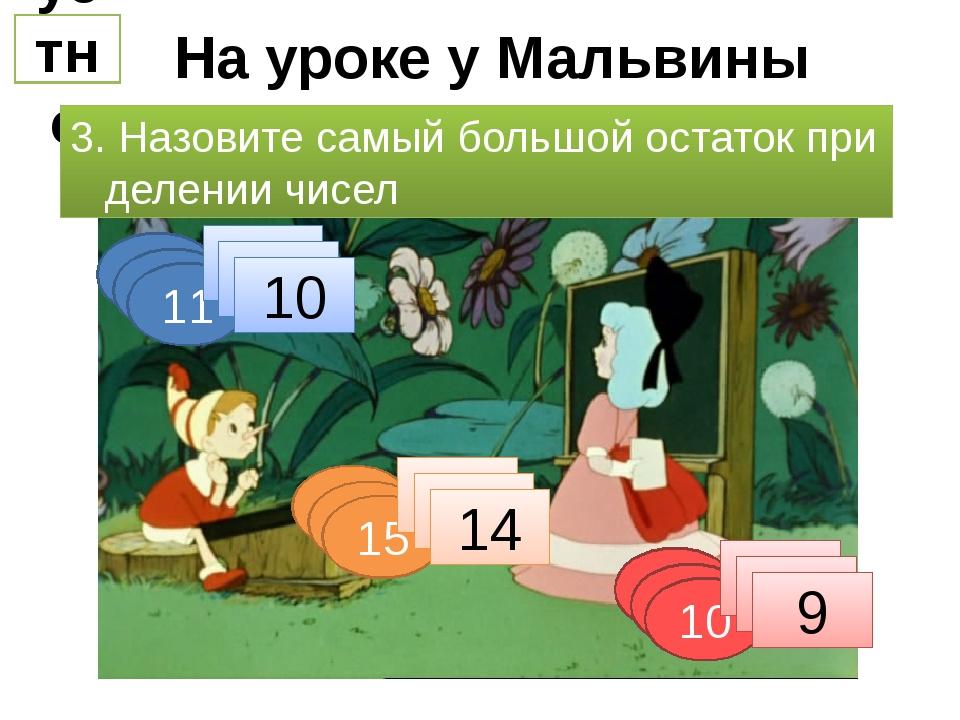 На уроке у Мальвины устно 3. Назовите самый большой остаток при делении чисел...
