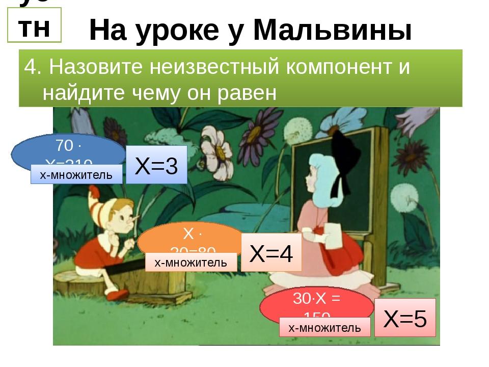На уроке у Мальвины устно 4. Назовите неизвестный компонент и найдите чему он...
