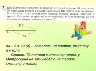84 л 5 л ? л 84 – 5 = 79 (л) – осталось на творог, сметану и масло. Ответ: 79