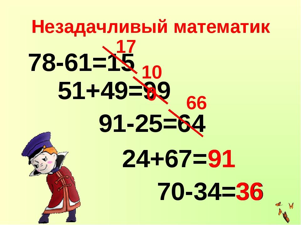 Незадачливый математик 78-61=15 51+49=99 24+67= 91-25=64 70-34=36 17 100 66 9...
