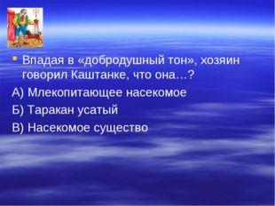 Впадая в «добродушный тон», хозяин говорил Каштанке, что она…? А) Млекопитающ