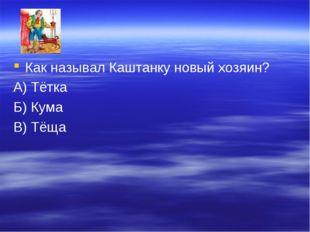 Как называл Каштанку новый хозяин? А) Тётка Б) Кума В) Тёща