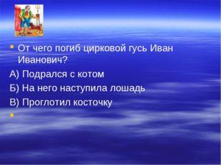 От чего погиб цирковой гусь Иван Иванович? А) Подрался с котом Б) На него нас