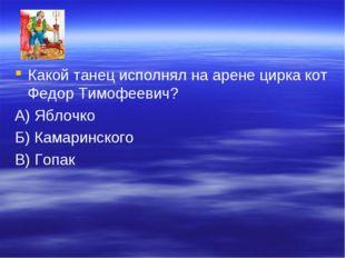 Какой танец исполнял на арене цирка кот Федор Тимофеевич? А) Яблочко Б) Камар