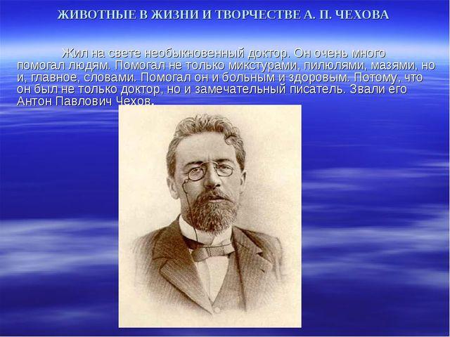 ЖИВОТНЫЕ В ЖИЗНИ И ТВОРЧЕСТВЕ А. П. ЧЕХОВА Жил на свете необыкновенный докт...