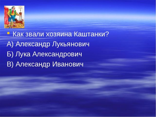Как звали хозяина Каштанки? А) Александр Лукьянович Б) Лука Александрович В)...