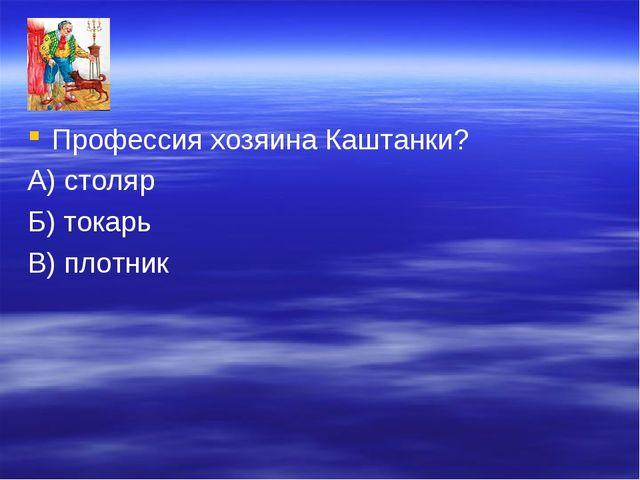 Профессия хозяина Каштанки? А) столяр Б) токарь В) плотник