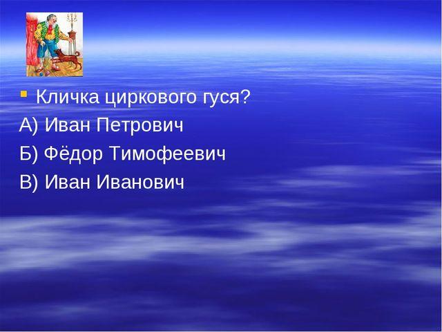 Кличка циркового гуся? А) Иван Петрович Б) Фёдор Тимофеевич В) Иван Иванович