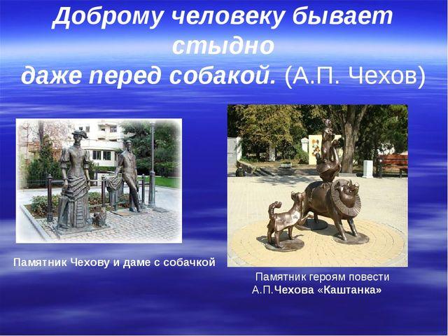 Доброму человеку бывает стыдно даже перед собакой. (А.П. Чехов) Памятник геро...