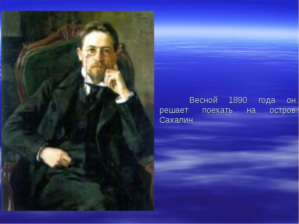 Весной 1890 года он решает поехать на остров Сахалин.