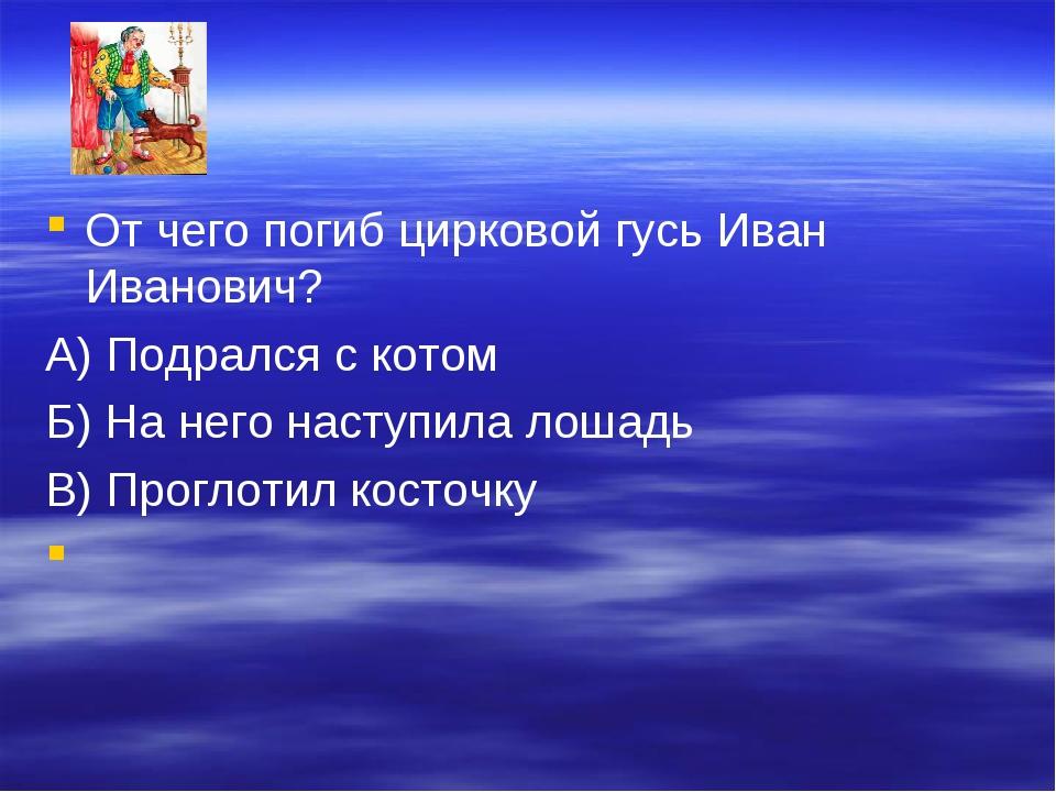 От чего погиб цирковой гусь Иван Иванович? А) Подрался с котом Б) На него нас...