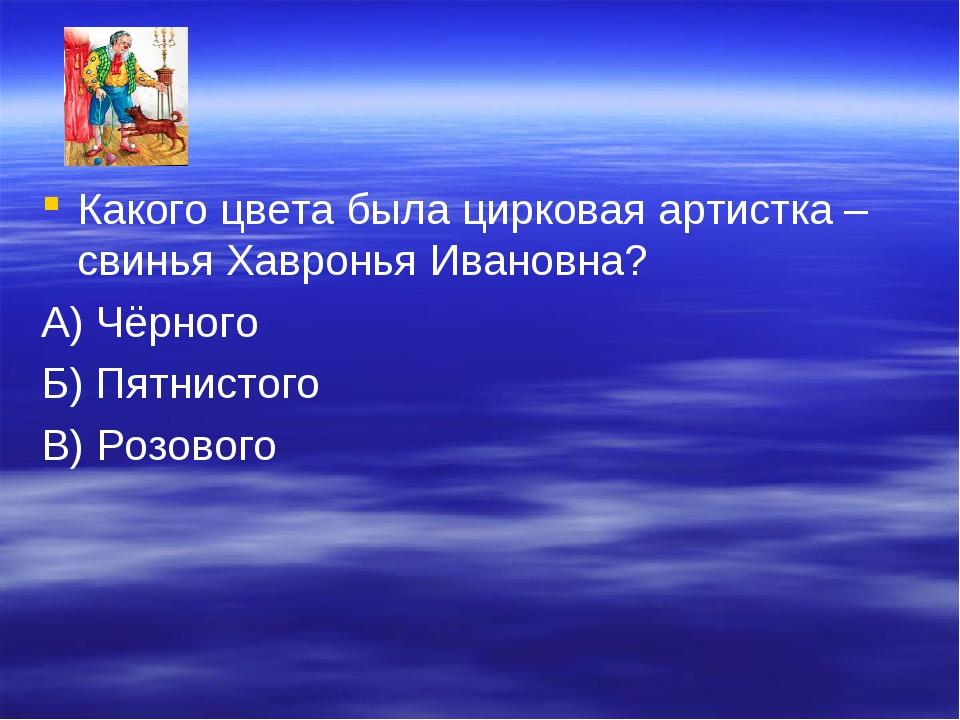 Какого цвета была цирковая артистка – свинья Хавронья Ивановна? А) Чёрного Б)...