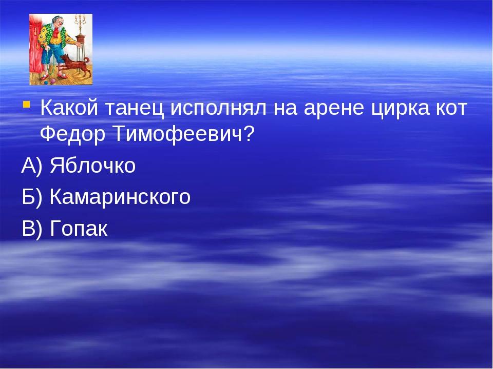 Какой танец исполнял на арене цирка кот Федор Тимофеевич? А) Яблочко Б) Камар...