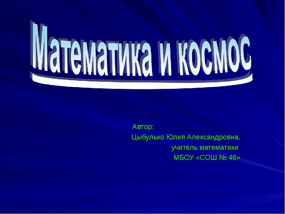 Автор: Цыбулько Юлия Александровна, учитель математики МБОУ «СОШ № 46»
