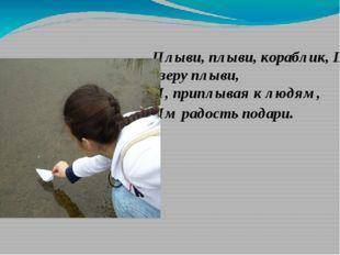 Плыви, плыви, кораблик, По озеру плыви, И, приплывая к людям, Им радость пода