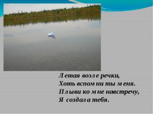 Летая возле речки, Хоть вспомни ты меня. Плыви ко мне навстречу, Я создала те