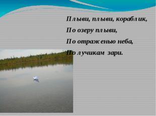 Плыви, плыви, кораблик, По озеру плыви, По отраженью неба, По лучикам зари.