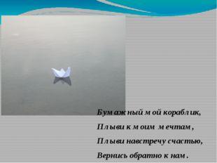 Бумажный мой кораблик, Плыви к моим мечтам, Плыви навстречу счастью, Вернись