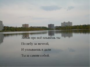 Забыв про всё плывёшь ты По небу за мечтой, И уплываешь в дали Ты за самим со
