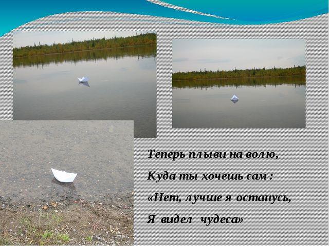 Теперь плыви на волю, Куда ты хочешь сам: «Нет, лучше я останусь, Я видел чуд...