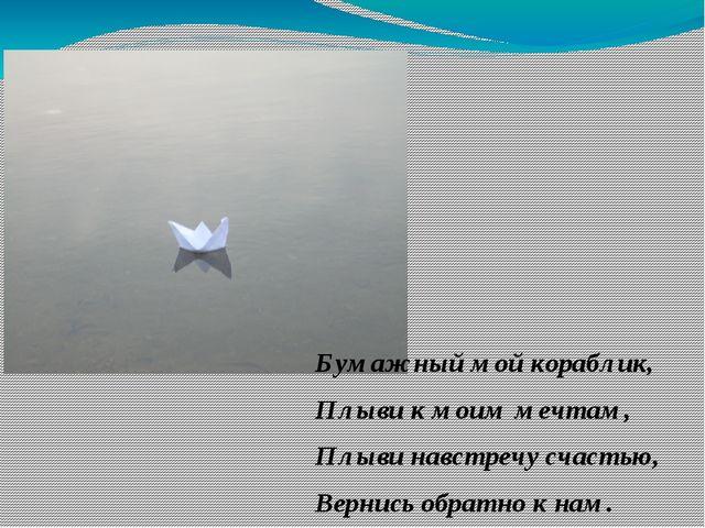 Бумажный мой кораблик, Плыви к моим мечтам, Плыви навстречу счастью, Вернись...