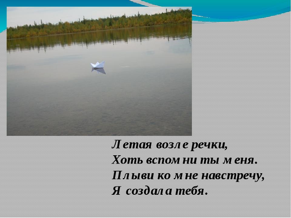 Летая возле речки, Хоть вспомни ты меня. Плыви ко мне навстречу, Я создала те...