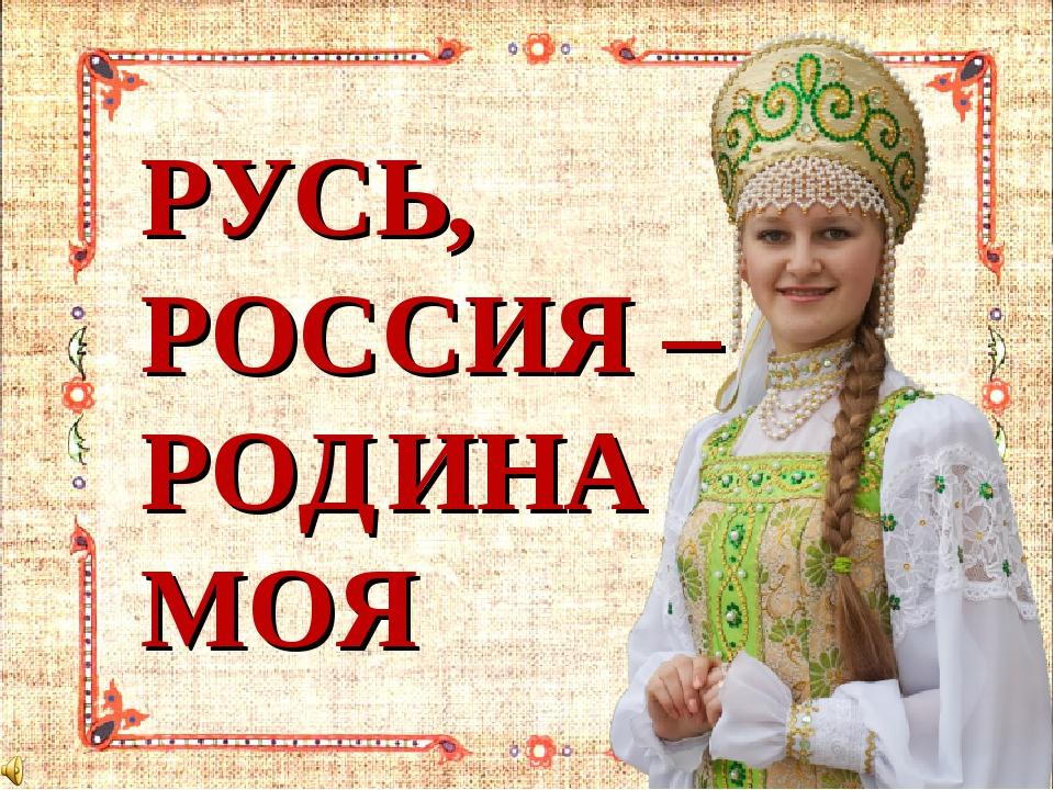 РУСЬ, РОССИЯ – РОДИНА МОЯ