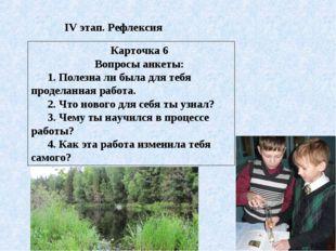 IV этап. Рефлексия Карточка 6 Вопросы анкеты: 1. Полезна ли была для тебя про