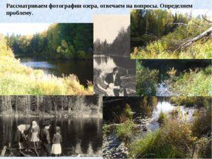 Рассматриваем фотографии озера, отвечаем на вопросы. Определяем проблему.