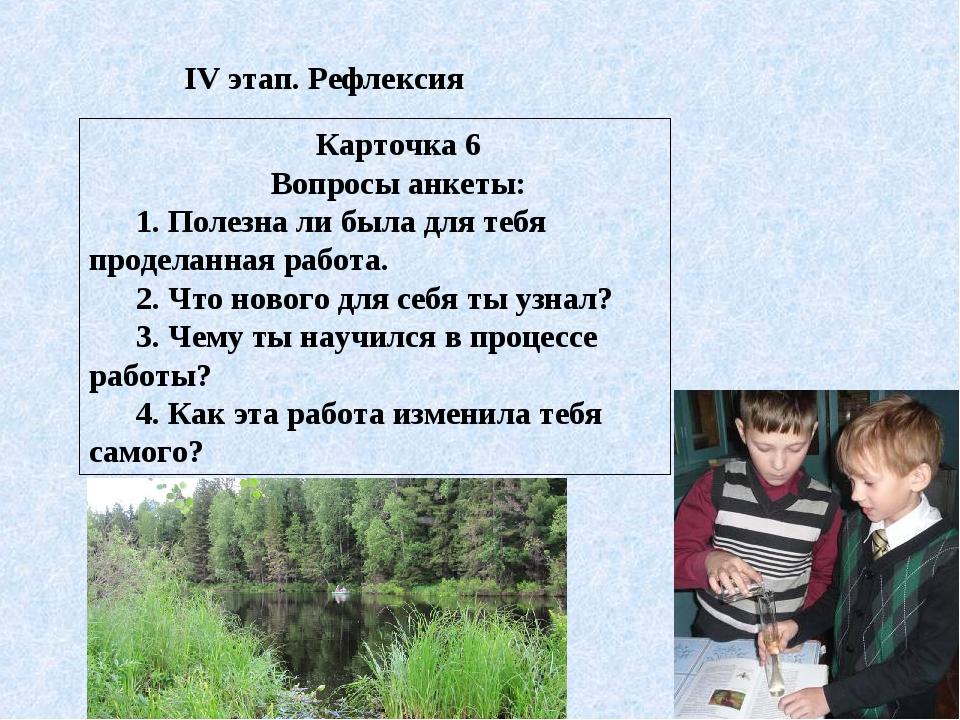 IV этап. Рефлексия Карточка 6 Вопросы анкеты: 1. Полезна ли была для тебя про...