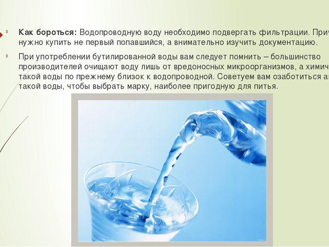 Как бороться:Водопроводную воду необходимо подвергать фильтрации. Причем, ф...