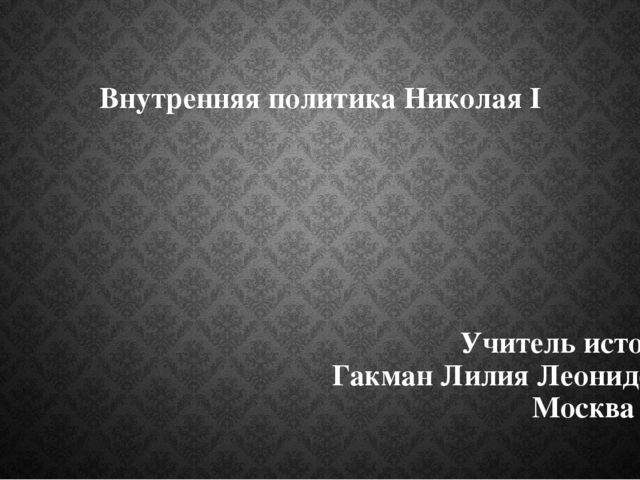 Внутренняя политика Николая I Учитель истории Гакман Лилия Леонидовна Москва...