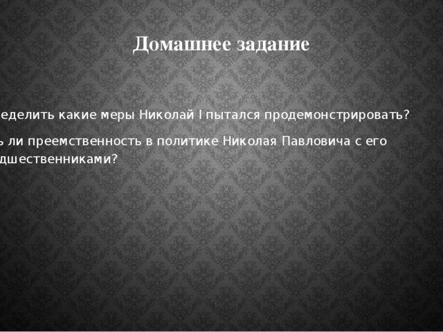 Домашнее задание Определить какие меры Николай I пытался продемонстрировать?...
