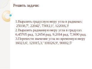 Решить задачи: 1.Выразить градусную меру угла в радианах: 25038,7', 22042', 7
