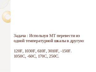 Задача : Используя МТ перевести из одной температурной шкалы в другую: 120F,