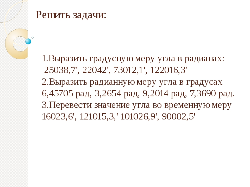 Решить задачи: 1.Выразить градусную меру угла в радианах: 25038,7', 22042', 7...