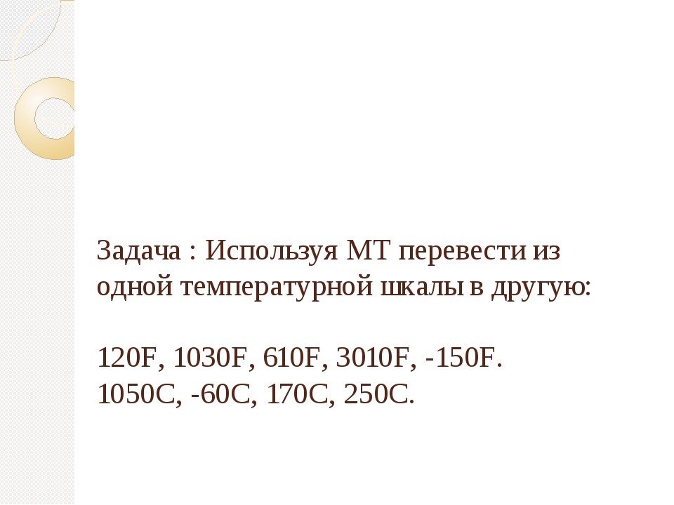 Задача : Используя МТ перевести из одной температурной шкалы в другую: 120F,...
