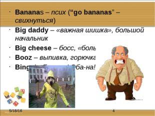 """Bananas – псих (""""go bananas"""" – свихнуться) Big daddy – «важная шишка», больш"""