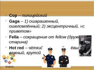 Cop – полицейский Gaga – 1) ошарашенный, ошеломлённый; 2) эксцентричный, «с