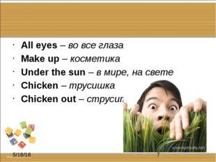 All eyes – во все глаза Make up – косметика Under the sun – в мире, на свете