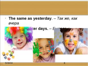 The same as yesterday. – Так же, как вчера I've seen better days. – Бывало и