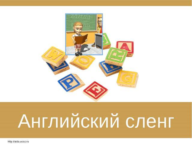 Английский сленг http://aida.ucoz.ru