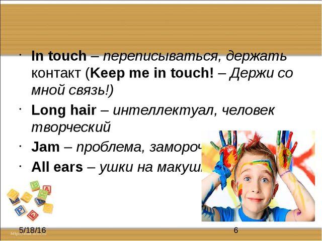 In touch – переписываться, держать контакт (Keep me in touch! – Держи со мно...