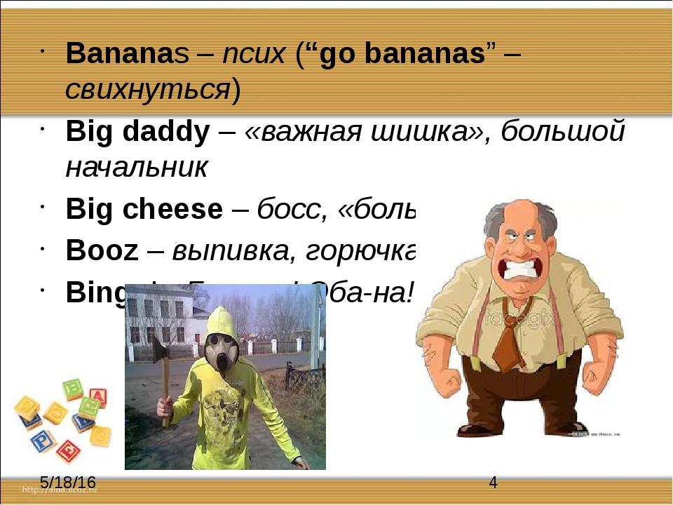 """Bananas – псих (""""go bananas"""" – свихнуться) Big daddy – «важная шишка», больш..."""