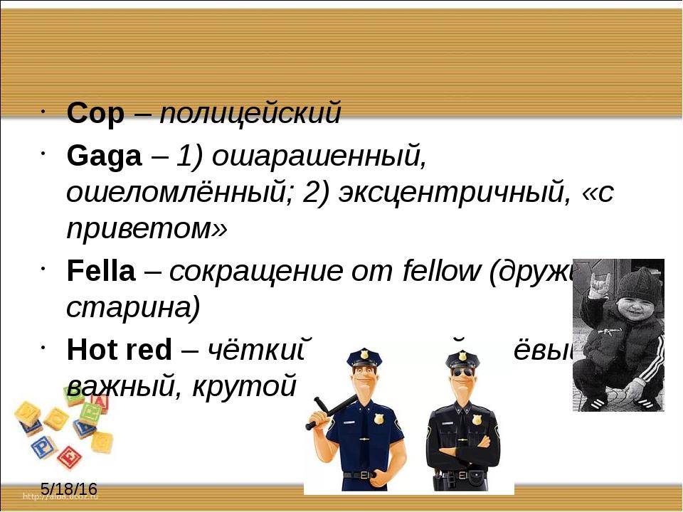 Cop – полицейский Gaga – 1) ошарашенный, ошеломлённый; 2) эксцентричный, «с...