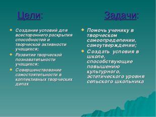 Цели: Задачи: Создание условий для всестороннего раскрытия способностей и тво