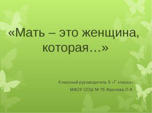 «Мать – это женщина, которая…» Классный руководитель 5 «Г класса» МАОУ СОШ №
