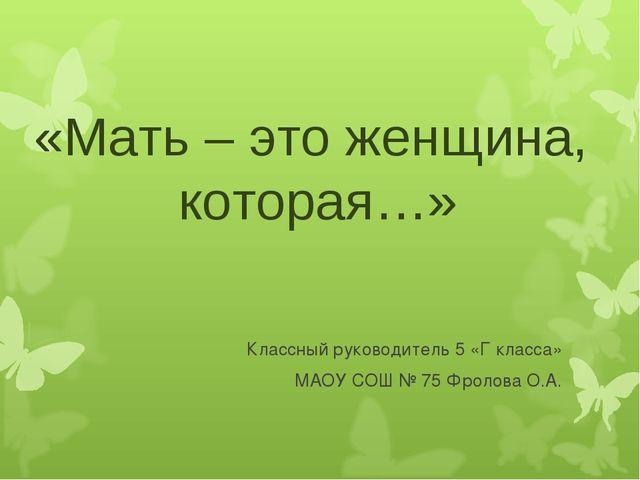 «Мать – это женщина, которая…» Классный руководитель 5 «Г класса» МАОУ СОШ №...